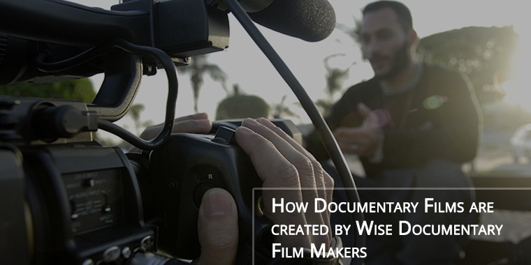 How Documentary Films are Created by Wise Documentary Film Makers?