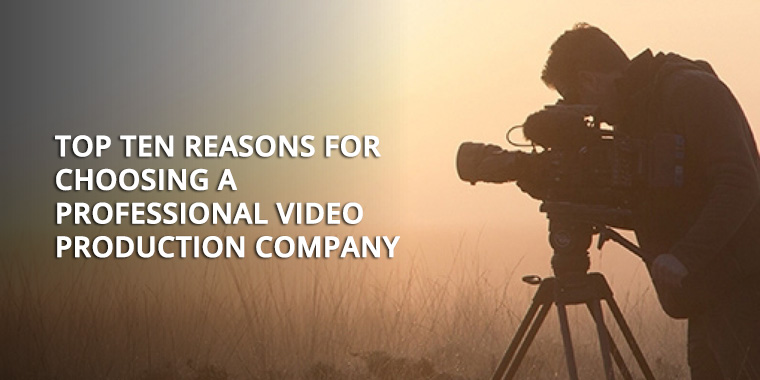 Top Ten Reasons for choosing A Professional Video Production Company