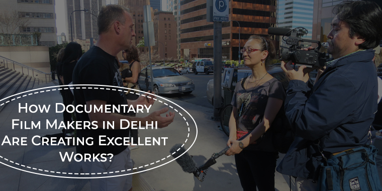 How Documentary Film Makers in Delhi Are Creating Excellent Works?